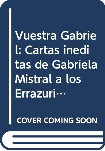 9789561211438: Vuestra Gabriel: Cartas inéditas de Gabriela Mistral a los Errázuriz Echenique y Tomic Errázuriz (Memorias y biografías) (Spanish Edition)