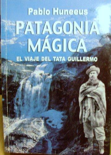 Patagonia Magica El Viage del tata Guillermo: Pablo Huneeus Cox