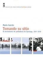 Tomando Su Sitio: El Movimiento De Pobladores De Santiago, 1957-1970: Garces, Mario