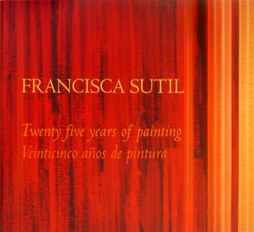 Francisca Sutil: Alquimia, 25 Anos de Pintura / 25 Years of Painting: Sutil, Francisca; Yau, ...