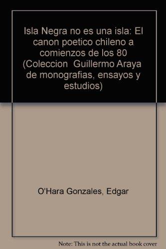 Isla Negra No Es Una Isla : El Canon Poetico Chileno a Comienzos De Los 80: Edgar O'Hara