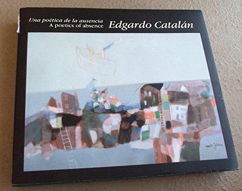 A POETICS OF ABSENCE - UNA POETICA DE LA AUSENCIA Edgardo Catalan
