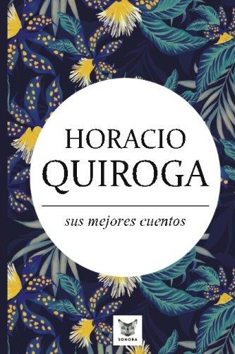 Horacio Quiroga, sus mejores cuentos (Spanish Edition): Horacio Quiroga