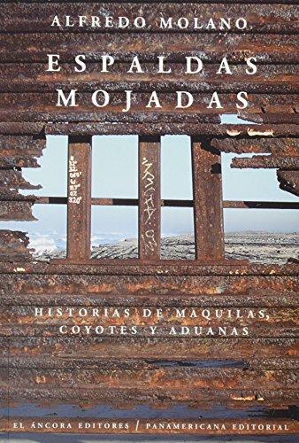 Espaldas mojadas -Historias de maquilas, coyotes y: Molano, Alfredo