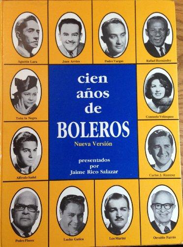 Cien Anos De Boleros: Nueva Version Su Historia, Sus Compositores, Sus Mejores Interpretes Y 700 ...