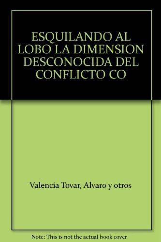 ESQUILANDO AL LOBO LA DIMENSION DESCONOCIDA DEL CONFLICTO CO: Valencia Tovar, Alvaro y otros