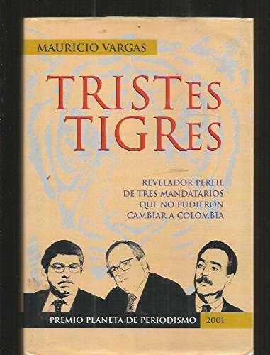 9789584202277: Tristes tigres: Revelador perfil de tres mandatarios que no pudieron cambiar a Colombia