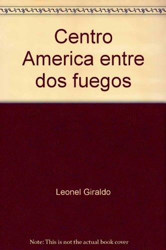 Centro America entre dos fuegos (Spanish Edition): Leonel Giraldo