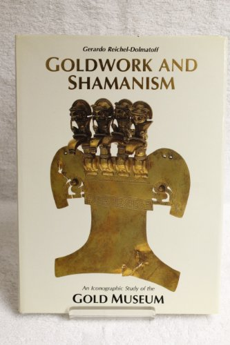 Goldwork and Shamanism: An Iconographic Study of the Gold Museum: Reichel-Dolmatoff, Gerardo