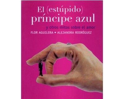 PRINCIPE AZUL, EL (ESTUPIDO) Y OTROS MITOS: Aguilera, Flor y