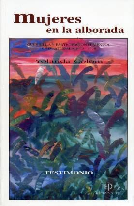 Mujeres en la alborada Guerrilla y participación femenina en Guatemala 1973-1978: Colom, ...