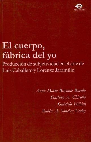 9789586837477: Cuerpo, fábrica del yo. Producción de sunjetividad en el arte de Luis Caballero y Lorenzo Jaramillo, El