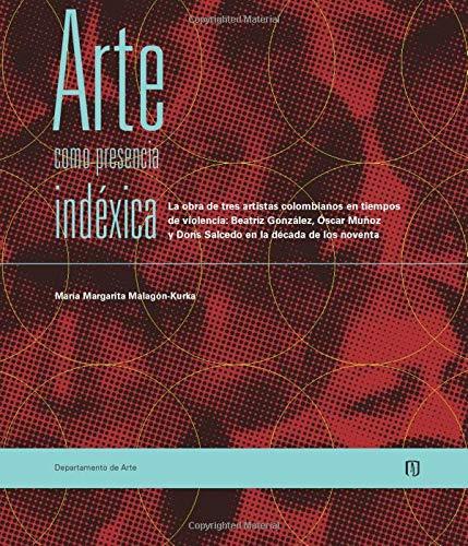 9789586954907: Arte como presencia indéxica.: La obra de tres artistas colombianos en tiempos de violencia: beatriz gonzález, óscar muñoz y doris salcedo en la década de los noventa (Spanish Edition)