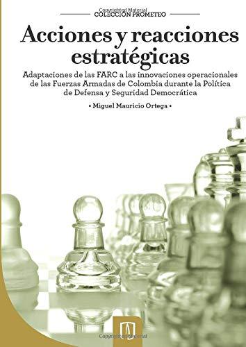 9789586956253: Acciones y reacciones estratégicas. Adaptaciones de las FARC a las innovaciones operacionales de las Fuerzas Armadas de Colombia durante la Política de Defensa y Seguridad Democrática.