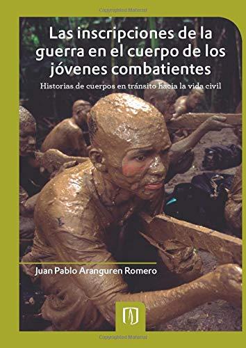 9789586957007: LAS INSCRIPCIONES DE LA GUERRA EN EL CUERPO DE LOS JÓVENES COMBATIENTES. HISTORIAS DE CUERPOS EN TRÁNSITO HACIA LA VIDA CIVIL