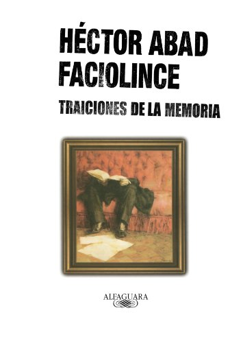 Traiciones de la memoria /Treasons of the: Abad Faciolince, H�ctor
