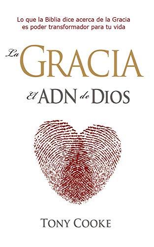 La Gracia, El ADN de Dios / Grace, the DNA of God (Spanish Edition): Tony Cooke
