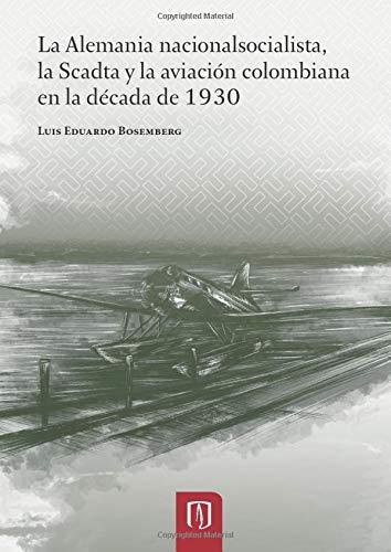 9789587741155: La Alemania nacionalsocialista: La Scadta y la aviación colombiana en la década de 1930 (Spanish Edition)