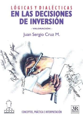 Logicas Y Dialecticas En Las Decisiones De Inversion: Juan Sergio Cruz M.