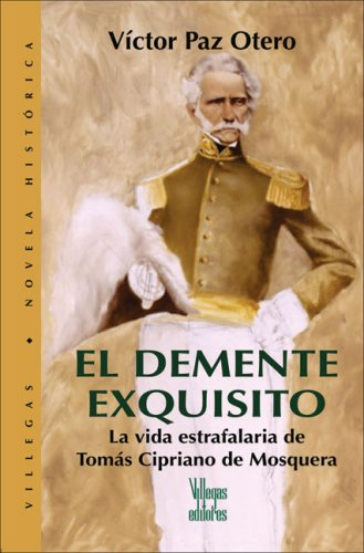 9789588160641: El demente exquisito: La vida estrafalaria de Tomas Cipriano de Mosquera (Villegas Novela Historica series)