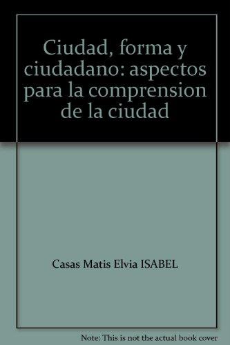 Ciudad, forma y ciudadano: Aspectos para la comprensión de la ciudad: Casas Matiz, Elvia ...