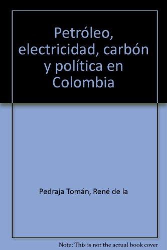 Petroleo, electricidad carbon y politica en Colombia (Spanish Edition): Pedraja Toman, Rene de la