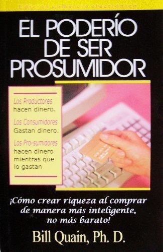 El poderio de ser prosumidor: Como crear riqueza al comprar de manera mas inteligente no mas barato...