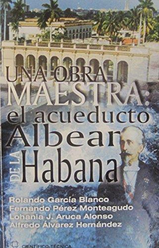 Una obra maestra : el Acueducto Albear de La Habana - Rolando Garcia Blanco