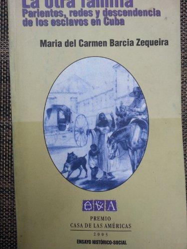 La Otra Familia: Parientes, redes y descendencia de los esclavos en Cuba: Barcia, Maria del Carmen