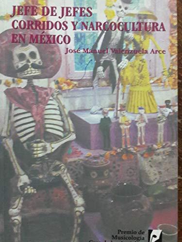 Jefe de Jefes. Corridos y Narcocultura en México.: Valenzuela Arce, Jose Manuel