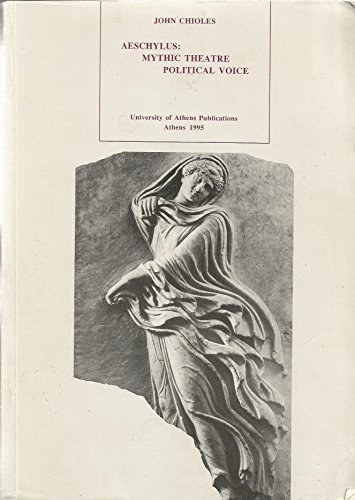 Aeschylus: Mythic Theatre Political Voice INSCRIBED by the author: Chioles, John