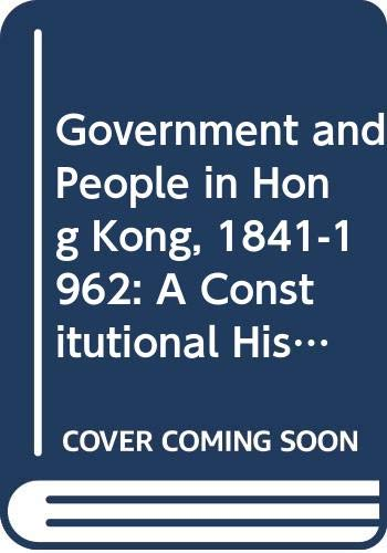 9789622091016: Government and People in Hong Kong, 1841-1962: A Constitutional History