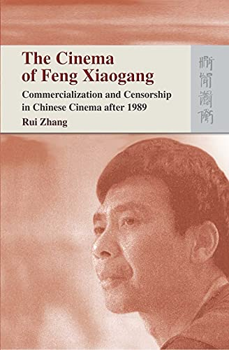 The Cinema of Feng Xiaogang: Commercialization and Censorship in Chinese Cinema After 1989 (...