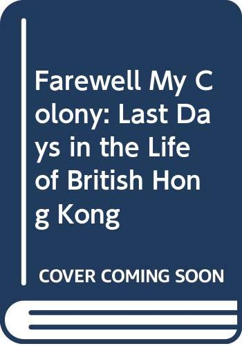 9789627160540: Farewell My Colony: Last Days in the Life of British Hong Kong