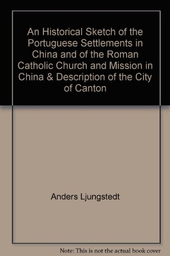 An Historical Sketch of the Portuguese Settlements in China and of the Roman Catholic Church and ...