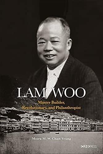 Lam Woo: Master Builder, Revolutionary, and Philanthropist: Moira Chan-Yeung