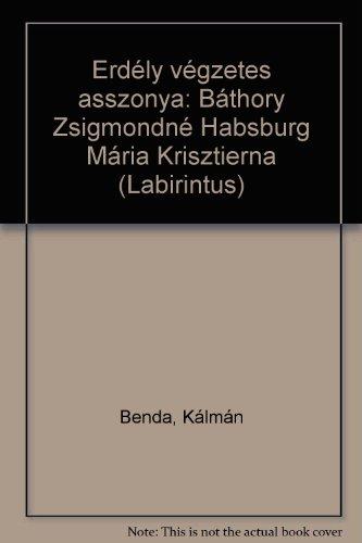 Erdely vegzetes asszonya: Bathory Zsigmondne Habsburg Maria: Kalman Benda