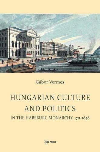 Hungarian Culture and Politics in the Habsburg Monarchy, 1711 - 1848 (Hardback): Gabor Vermes
