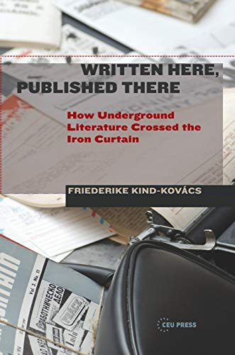 Written Here, Published There: How Underground Literature Crossed the Iron Curtain (Hardback): ...