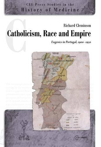 Catholicism, Race and Empire: Eugenics in Portugal, 1900-1950 (CEU Press Studies in the History of ...