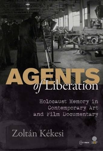 9789633860663: Agents of Liberations: Holocaust Memory in Contemporary Art and Documentary Film