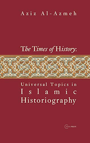 The Times of History: Universal Topics in Islamic Historiography: Aziz Al-Azmeh