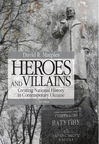 Heroes and Villains: Creating National History in Contemporary Ukraine: David R. Marples