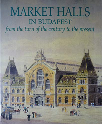 Market Halls in Budapest from the Turn of the Century to the Present.