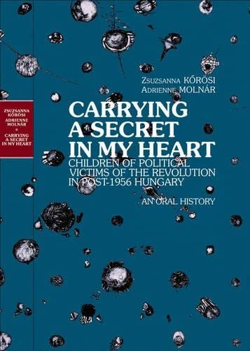 9789639241558: Carrying a Secret in My Heart...: Children of Political Victims of the Revolution, 1956 Hungary -- An Oral History