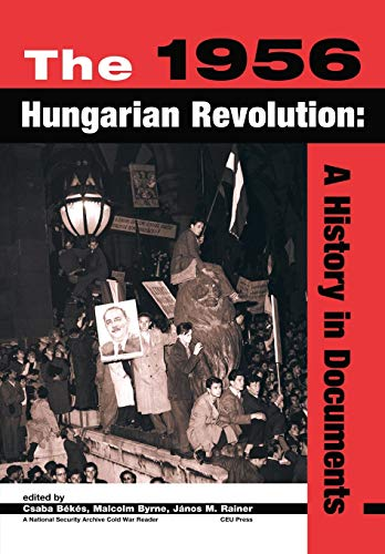 The 1956 Hungarian Revolution: A History in Documents (National Security Archive Cold War Readers):...