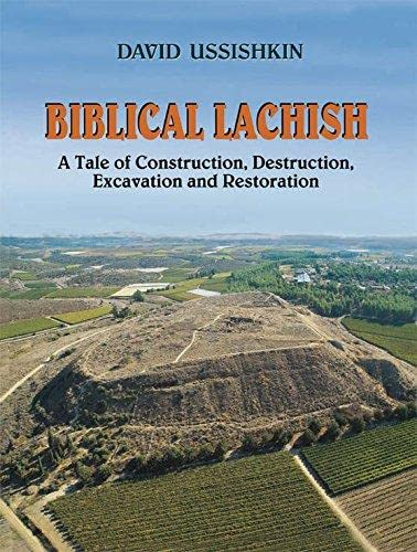 Biblical Lachish: A Tale of Construction,Destruction,Excavation and Restoration: David Ussishkin