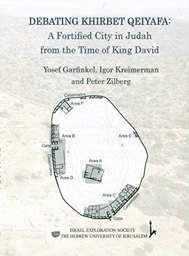 Debating Khirbet Qeiyafa: A Fortified City in Judah from the Time of King David: Yosef Garfinkel, ...