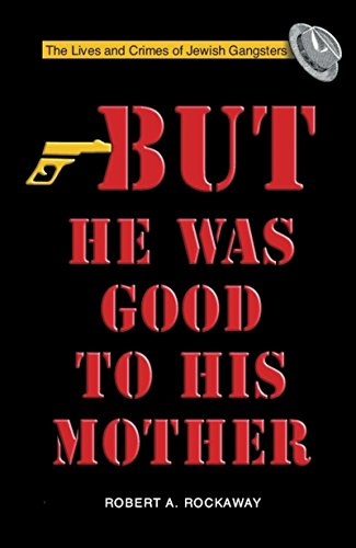 But He Was Good to His Mother: The Lives and Crimes of Jewish Gangsters: Rockaway, Robert A.