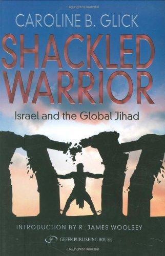 Shackled Warrior: Israel and the Global Jihad: Caroline Glick